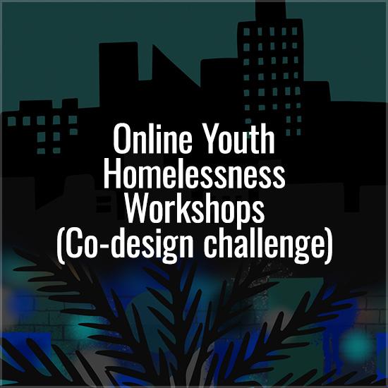 Online Youth Homelessness Workshops (Co-design challenge)