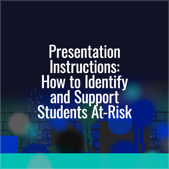 Presentation Instructions: How to Identify and Support Students At-Risk